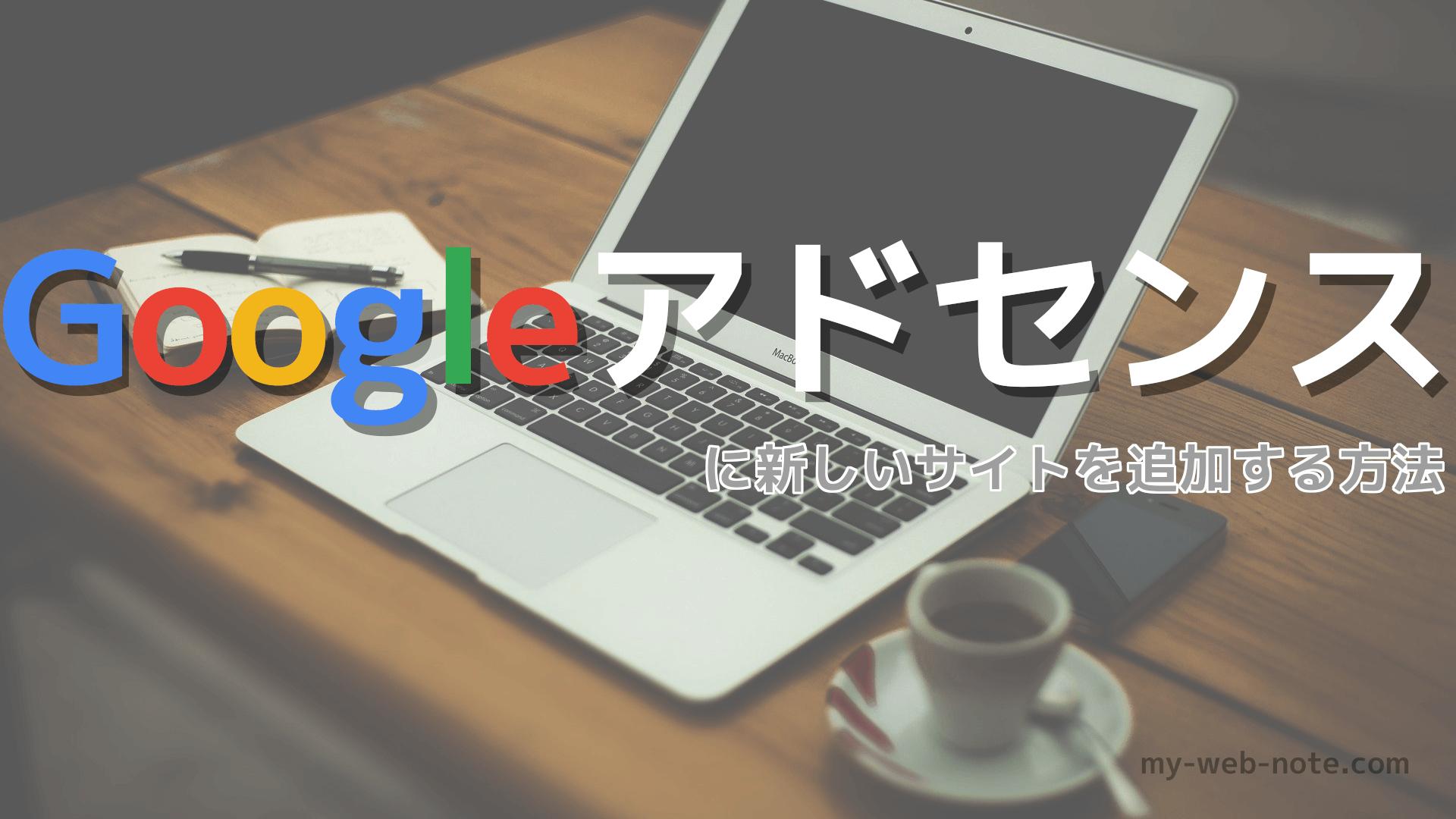 Googleアドセンスに「新しいサイト」を追加する方法と審査に合格するためにやった最低限こと。